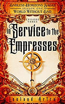 In Service to the Empresses: Endless Horizons Sagas, Season One, Episode Three by [Artra, Leeland]