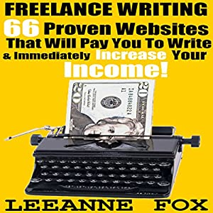 Freelance Writing: 66 Proven Websites That Will Pay You To Write & Immediately Increase Your Income! Audiobook