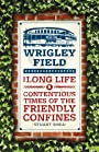 Wrigley Field: The Long Life and Contentious Times of the Friendly Confines