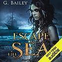 Escape the Sea Hörbuch von G. Bailey Gesprochen von: Tyler Ryan, Fleet Cooper, Patrick Garrett, Aaron Sin, Matthew Holland, Morais Almeida