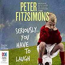 Seriously...You Have to Laugh: Great Yarns and Tall Tales from the Sporting Fields, Dressing Rooms and Commentary Boxes of Australia Audiobook by Peter FitzSimons Narrated by David Tredinnick