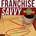 Franchise Savvy: Six Strategies Pros Use to Pick Top Performing Franchises Audiobook by Tom Scarda Narrated by Samuel K. Shaw