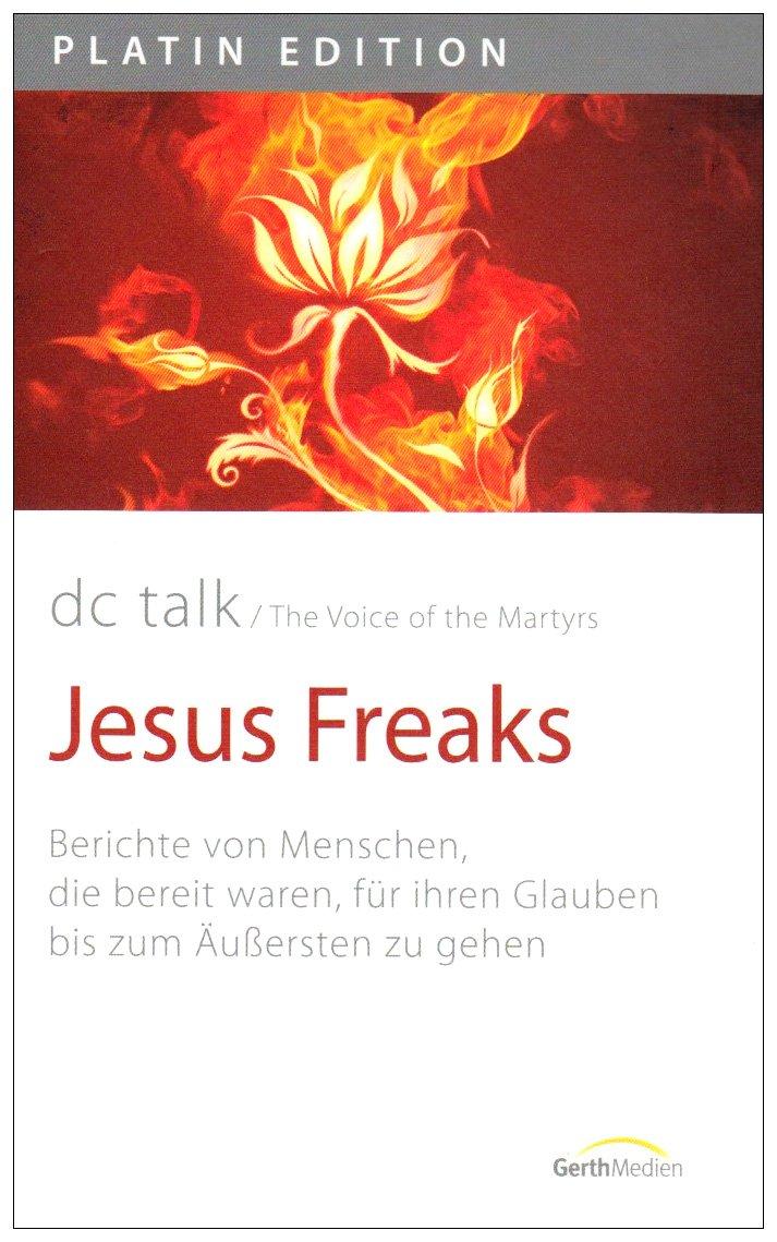 Jesus Freaks: Berichte von Menschen, die bereit waren, für ihren Glauben bis zum Äußersten zu gehen (Platin Edition)