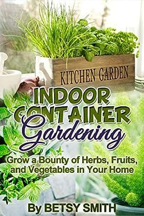 Indoor container gardening grow a bounty of herbs fruits for Indoor gardening amazon