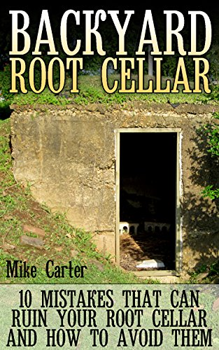 Backyard Root Cellar: 10 Mistakes That Can Ruin Your Root Cellar And How To Avoid Them by [Carter, Mike ]