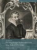 Der Augsburger Stadtwerkmeister Elias Holl (1573-1646): Werkverzeichnis (Beiträge zur Geschichte der Stadt Augsburg) (Beiträge zur Geschichte der Stadt Augsburg / hg. vom Stadtarchiv Augsburg)