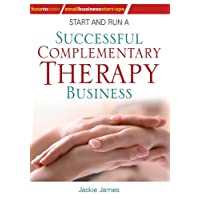 Start and Run a Successful Complementary Therapy Business (Small Business Start-Ups)