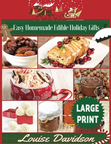 Easy Homemade Edible Holiday Gifts ***Large Print Edition***: Homemade Gifts in Jars, Candies, Bars, Sauces, Syrups, Breads, Nuts, Liqueurs and More