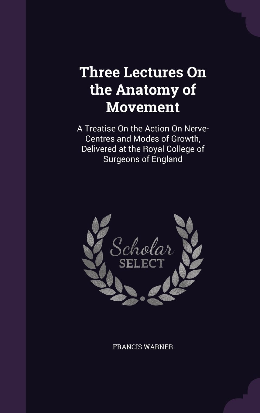 Three Lectures on the Anatomy of Movement: A Treatise on the Action ...
