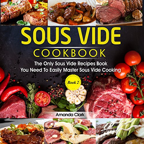 Sous Vide Cookbook : The Only Sous Vide Recipes Book You Need To Master Sous Vide Cooking by Amanda  Clark