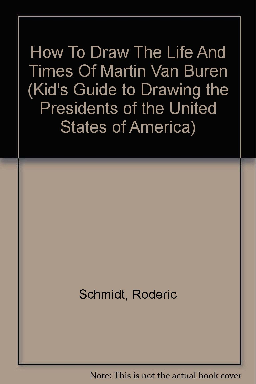 Read Online How To Draw The Life And Times Of Martin Van Buren (Kid's Guide to Drawing the Presidents of the United States of America) pdf
