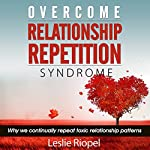 Overcome Relationship Repetition Syndrome : Why We Continually Repeat Toxic Relationship Patterns    Leslie Riopel