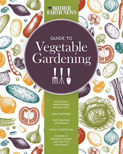 The Mother Earth News Guide to Vegetable Gardening: Building and