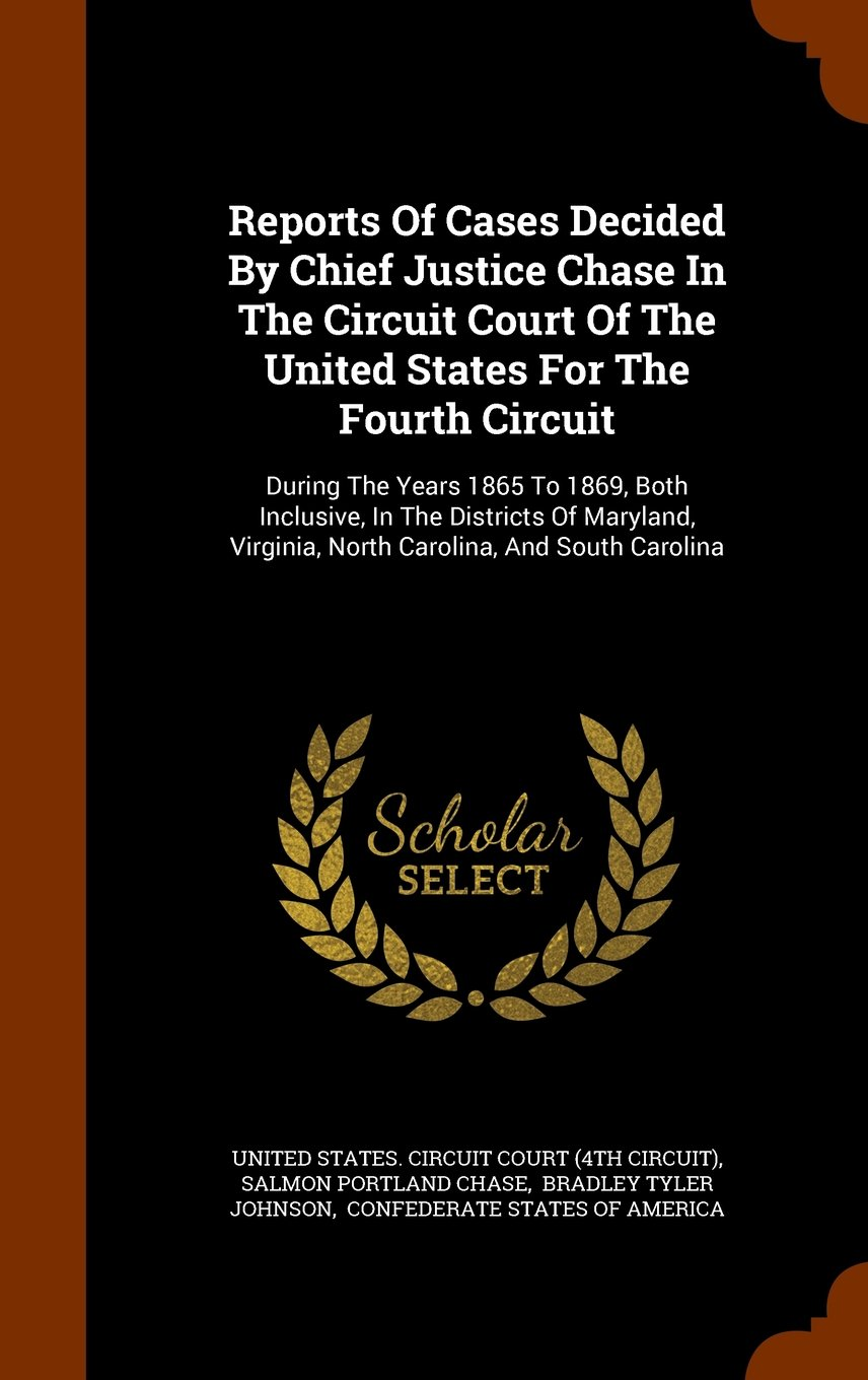 Reports Of Cases Decided By Chief Justice Chase In The Circuit Court Of The United States For The Fourth Circuit: During The Years 1865 To 1869, Both ... Virginia, North Carolina, And South Carolina pdf epub