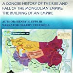 A Concise History of the Rise and Fall of the Mongolian Empire: The Building of an Empire | Mr Henry Harrison Epps Jr