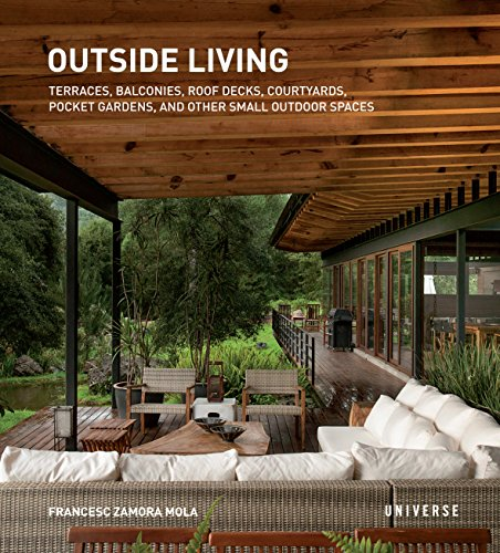 Outside Living: Terraces, Balconies, Roof Decks, Courtyards, Pocket Gardens, and Other Small Outdoor Spaces by Universe
