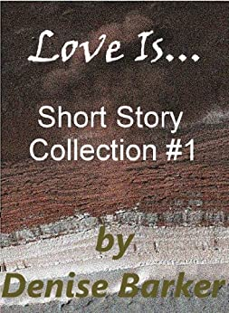 Love Is... Short Story Collection #1 by [Barker, Denise]