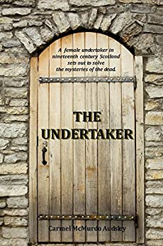 The Undertaker: A female undertaker in nineteenth century Scotland sets out to solve the mysteries of the dead. by [Audsley, Carmel]