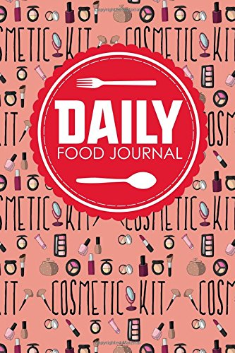 Daily Food Journal: Calorie Intake Journal, Food Journal Book, Food Log Journal, Space For Meals, Amounts, Calories, Body Weight, Exercise & Calories Makeup Cover (Daily Food Journals) (Volume 3)