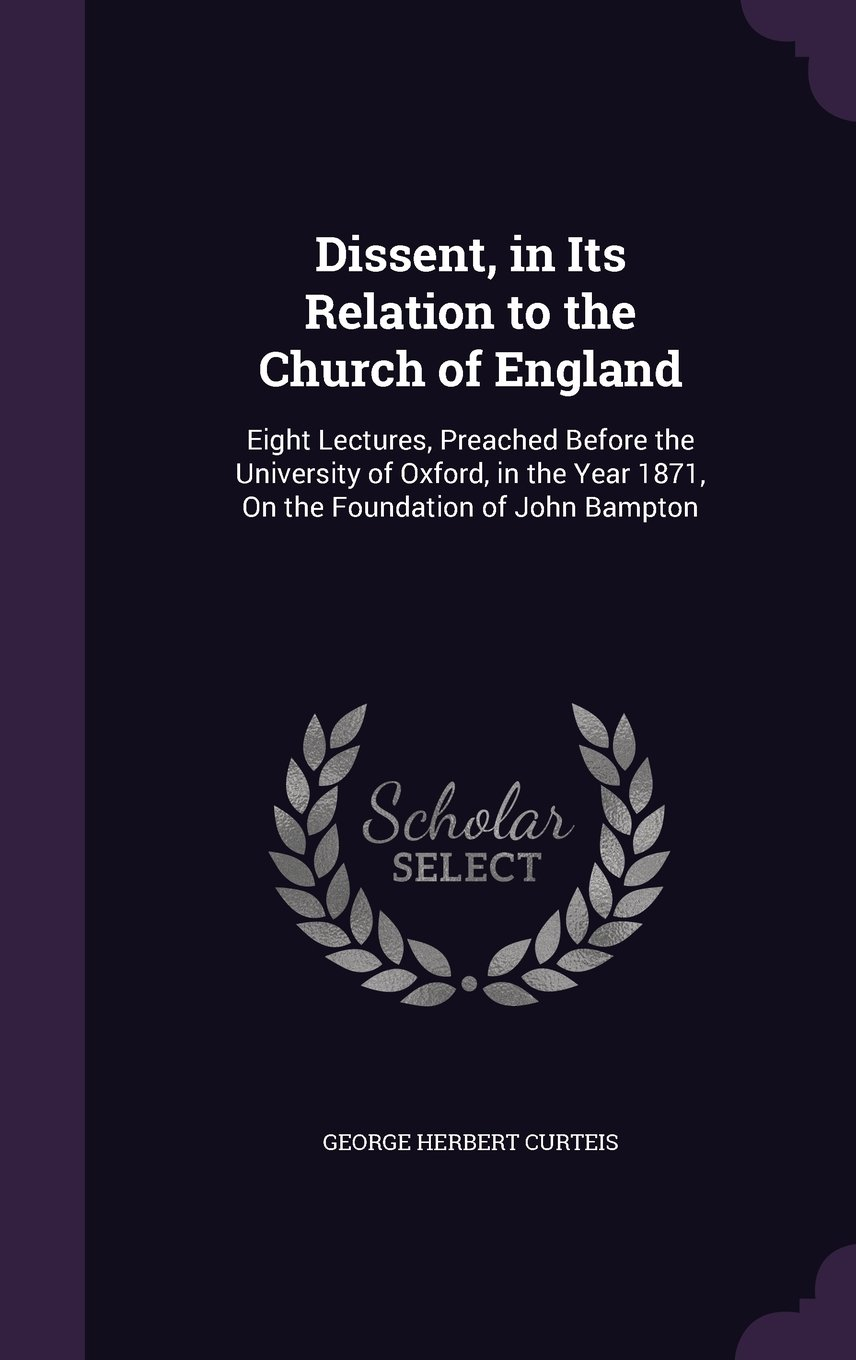 Download Dissent, in Its Relation to the Church of England: Eight Lectures, Preached Before the University of Oxford, in the Year 1871, on the Foundation of John Bampton pdf