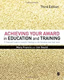 Achieving Your Award in Education and Training : A Practical Guide to Successful Teaching in the Education and Skills Sector, Francis, Mary and Gould, Jim, 144629823X