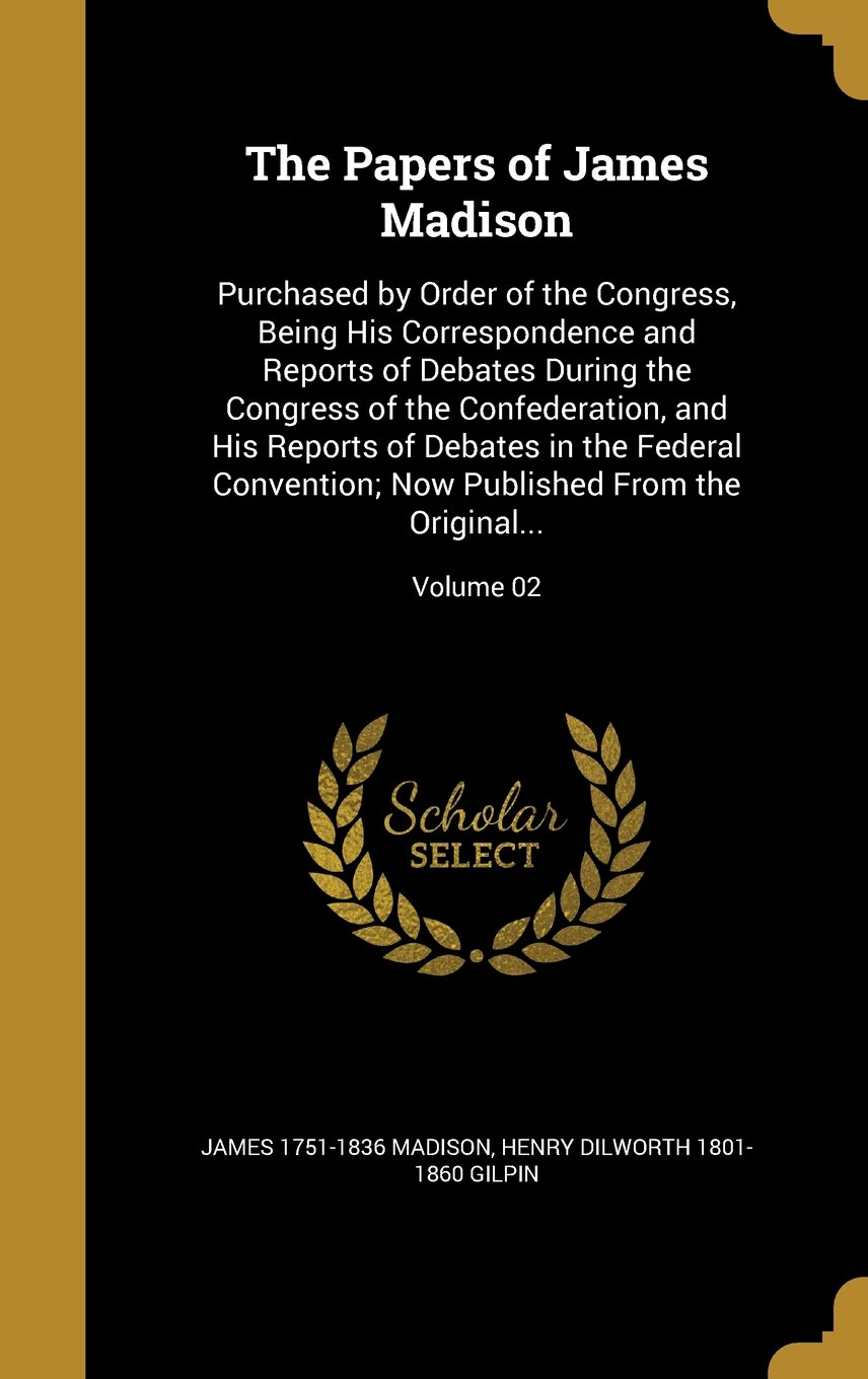 The Papers of James Madison: Purchased by Order of the Congress, Being His Correspondence and Reports of Debates During the Congress of the ... Now Published from the Original...; Volume 02 pdf