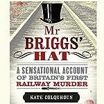 Mr Briggs' Hat: A Sensational Account of Britain's First Railway Murder | Kate Colquhoun