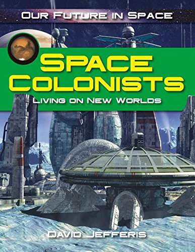 Space Colonists: Living on New Worlds (Our Future in Space)