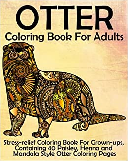 Amazon Otter Coloring Book For Adults Stress Relief Grown Ups Containing 40 Paisley Henna And Mandala Style Pages
