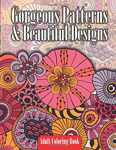 Gorgeous Patterns & Beautiful Designs Adult Coloring Book (Beautiful Patterns & Designs Adult Coloring Books) (Volume 12)