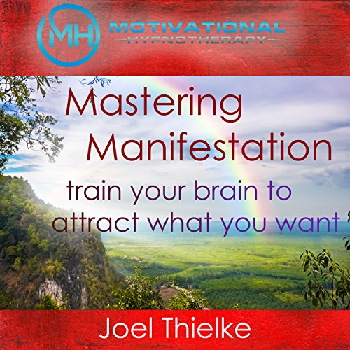 Mastering Manifestation: Train Your Brain to Attract What You Want with Self-Hypnosis and Meditation