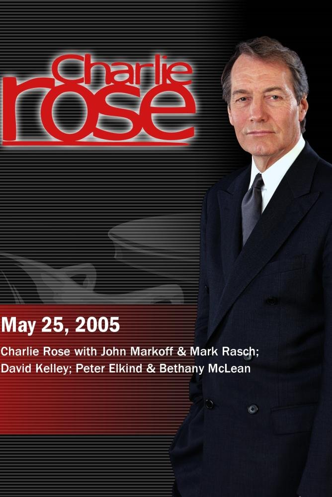Charlie Rose with John Markoff & Mark Rasch; David Kelley; Peter Elkind & Bethany McLean (May 25, 2005) by ''Charlie Rose, Inc.''