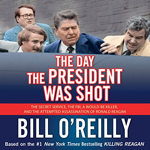 The Day the President Was Shot: The Secret Service, the FBI, a Would-Be Killer, and the Attempted Assassination of Ronald Reagan (Word Of The Day Bill O Reilly)