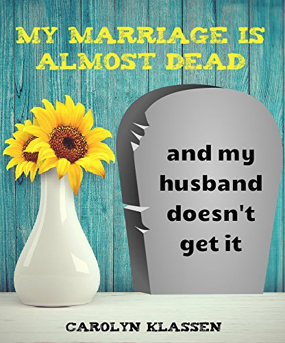 My Marriage is Almost Dead and My Husband Doesn't Get it.: When great guys are lousy husbands and you want to courageously re-engage with him (Too Good To Leave Too Bad To Stay)