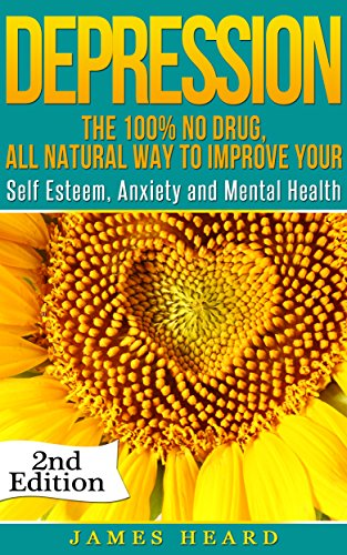 Depression: The 100% No Drug, All Natural Way To Improve Your Self Esteem, Anxiety and Mental Health (Mood Disorders, Depression and Anxiety, Overcome ... Personality Disorder, Natural Remedies)