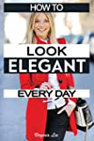 How to Look Elegant Every Day!: Colors, Makeup, Clothing, Skin & Hair, Posture and More (Elegance)