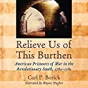 Relieve Us of This Burthen: American Prisoners of War in the Revolutionary South, 1780-1782 Audiobook by Carl P. Borick Narrated by Wayne Hughes