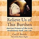 Relieve Us of This Burthen: American Prisoners of War in the Revolutionary South, 1780-1782 | Carl P. Borick