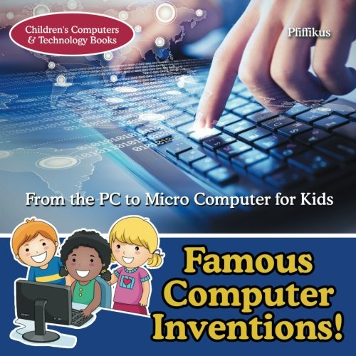 Famous Computer Inventions! From the PC to Micro Computer for Kids - Children's Computers & Technology Books
