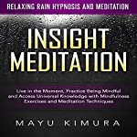Insight Meditation: Live in the Moment, Practice Being Mindful and Access Universal Knowledge with Mindfulness Exercises and Meditation Techniques via Relaxing Rain Hypnosis and Meditation | Mayu Kimura