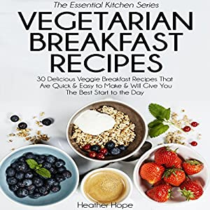Vegetarian Breakfast Recipes: 30 Delicious Veggie Breakfast Recipes That Are Quick & Easy to Make, & Will Give You the Best Start to the Day Audiobook