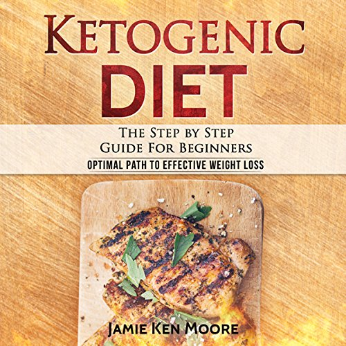 Ketogenic Diet: The Step by Step Guide for Beginners by Jamie Ken Moore