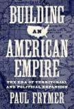 Building an American Empire: The Era of Territorial and Political Expansion (Princeton Studies in American Politics: Historical, International, and Comparative Perspectives)