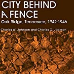 City Behind A Fence: Oak Ridge, Tennessee, 1942-1946 | Charles W. Johnson,Charles O. Jackson