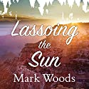 Lassoing the Sun: A Year in America's National Parks Audiobook by Mark Woods Narrated by Corey M. Snow