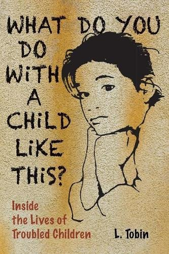 What Do You Do with a Child Like This?: Inside the Lives of Troubled Children