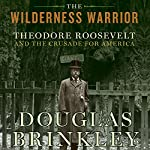 The Wilderness Warrior: Theodore Roosevelt and the Crusade for America | Douglas Brinkley
