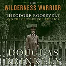 The Wilderness Warrior: Theodore Roosevelt and the Crusade for America Audiobook by Douglas Brinkley Narrated by Dennis Holland