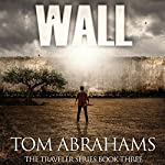 Wall: A Post Apocalyptic/Dystopian Adventure : The Traveler, Book 3 | Tom Abrahams