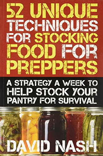 52 Unique Techniques for Stocking Food for Preppers: A Strategy a Week to Help Stock Your Pantry for Survival by David Nash